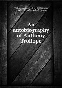 An autobiography of Anthony Trollope anthony trollope autobiography of anthony trollope