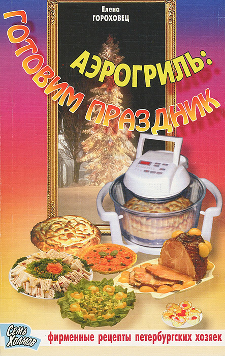 Елена Гороховец Аэрогриль: готовим праздник
