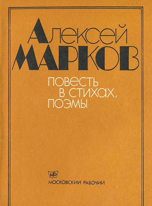 Алексей Марков Алексей Марков. Повесть в стихах. Поэмы
