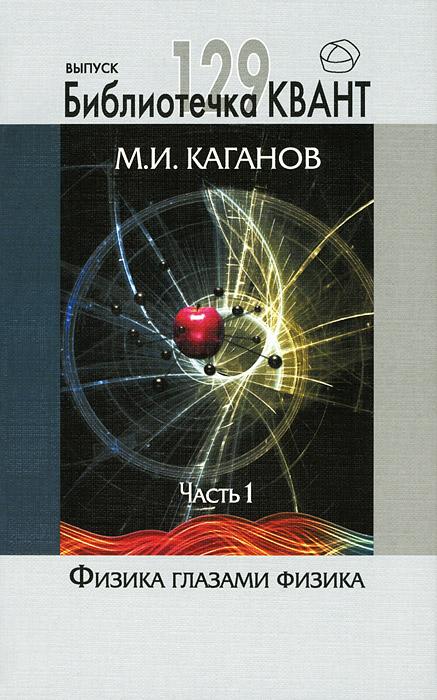 М. И. Каганов Физика глазами физиков. Часть 1