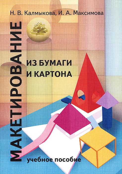 Н. В. Калмыкова, И. А. Максимова Макетирование из бумаги и картона. Учебное пособие