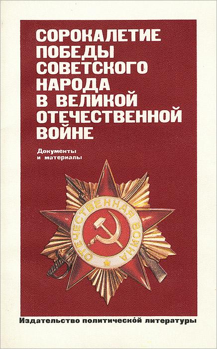 Сорокалетие Победы советского народа в Великой Отечественной войне. Документы и материалы степанов в солдат великой победы