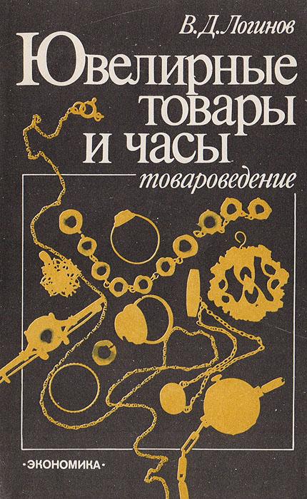 В. Д. Логинов Ювелирные товары и часы (товароведение)