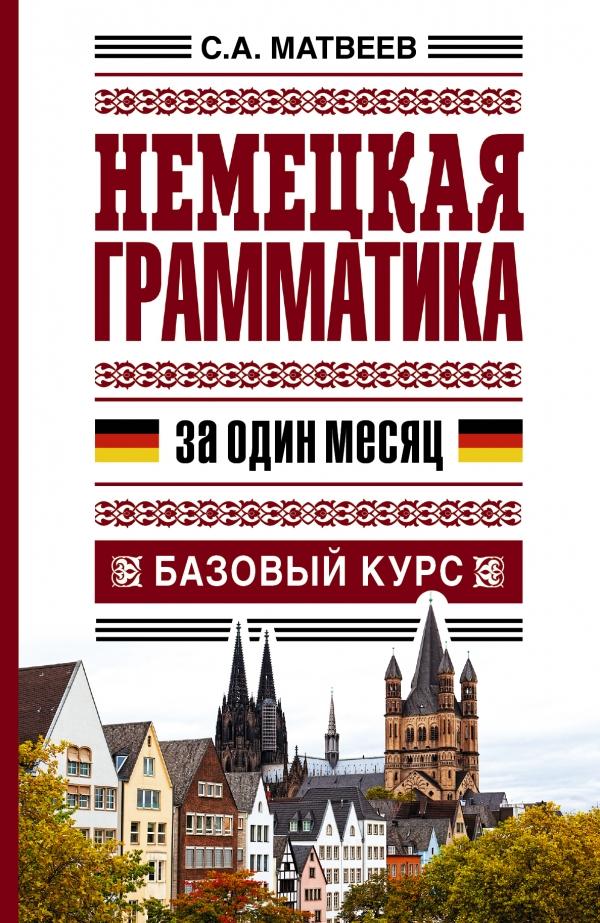 С.А. Матвеев Немецкая грамматика за один месяц. Базовый курс