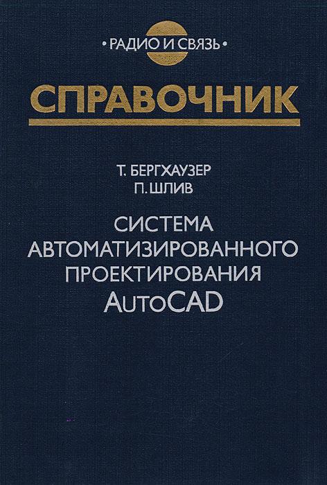 Т. Бергхаузер, П. Шлив Система автоматизированного проектирования AutoCAD. Справочник