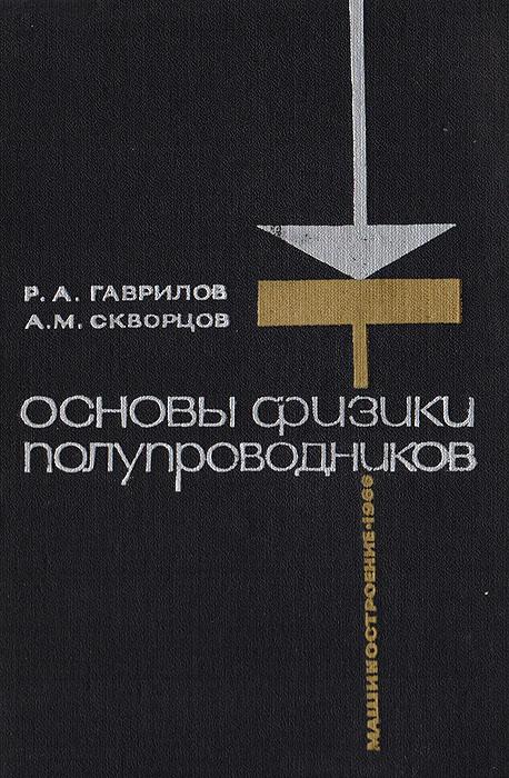 Р. А. Гаврилов, А. М. Скворцов Основы физики полупроводников