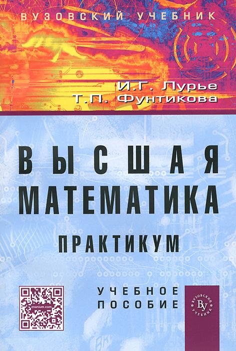 И. Г. Лурье, Т. П. Фунтикова Высшая математика. Практикум в п апсин практикум по решению инженерных задач часть i нормирование расхода топлива и смазочных материалов