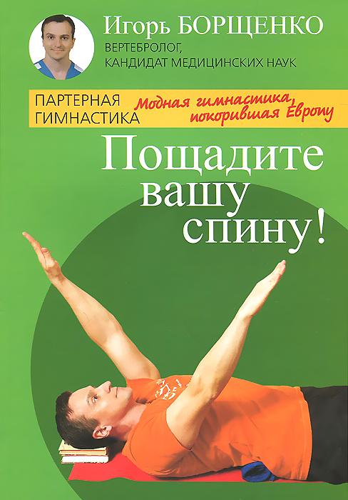 Игорь Борщенко Пощадите вашу спину! Модная гимнастика, покорившая Европу игорь борщенко самые важные упражнения для женщин в пошаговых фотографиях