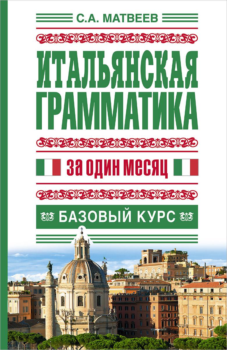 С.А. Матвеев Итальянская грамматика за один месяц. Базовый курс с а матвеев итальянская грамматика за один месяц базовый курс