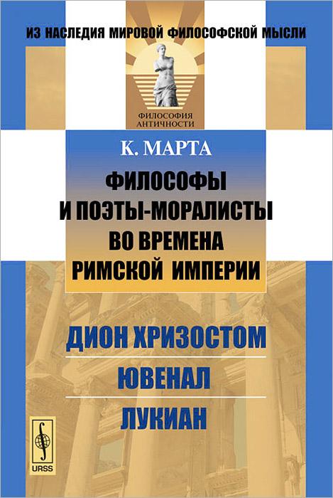 К. Марта Философы и поэты-моралисты во времена Римской империи. Дион Хризостом, Ювенал, Лукиан