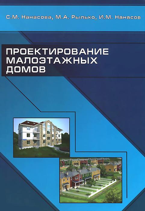 С. М. Нанасова, М. А. Рылько, И. М. Нанасов Проектирование малоэтажных домов. Учебник