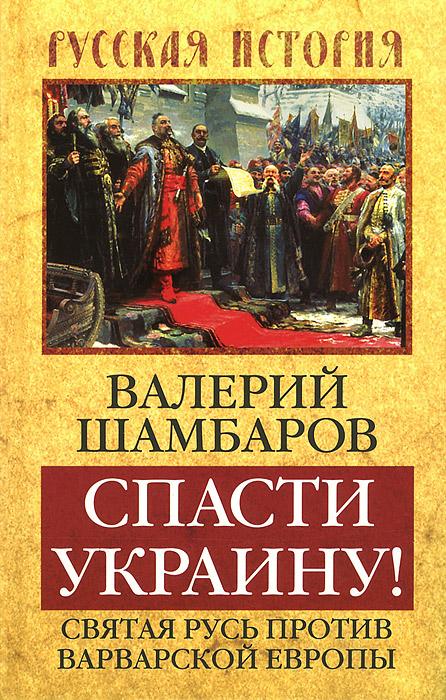 Валерий Шамбаров Спасти Украину! Святая Русь против варварской Европы