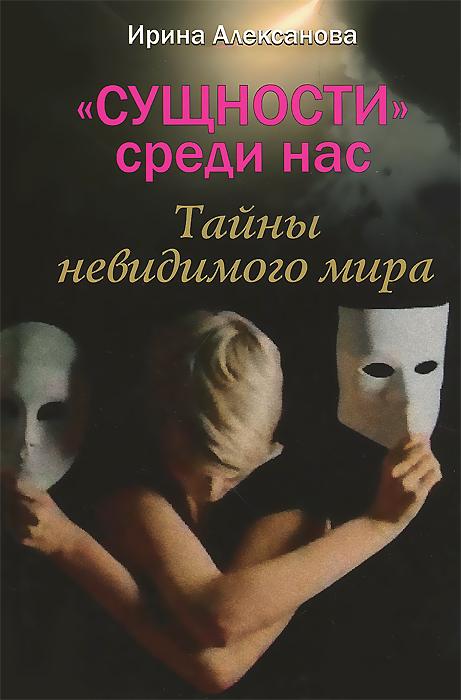 """Книга """"Сущности"""" среди нас. Тайны невидимого мира. Ирина Алексанова"""