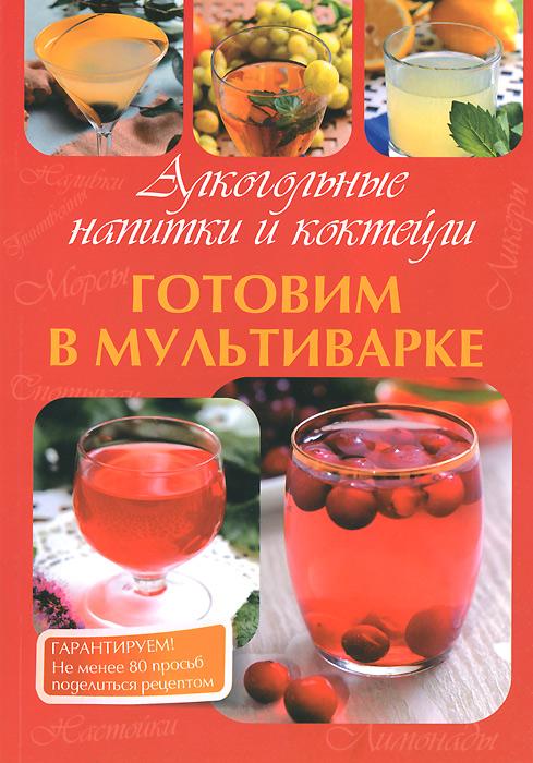 Фото - М. В. Петрова Алкогольные напитки и коктейли. Готовим в мультиварке алкогольные напитки