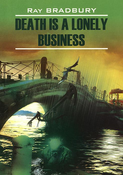 Ray Bradbury Death is a Lonely Business / Смерть - дело одинокое. Книга для чтения на английском языке
