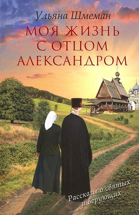 Ульяна Шмеман Моя жизнь с отцом Александром стоимость