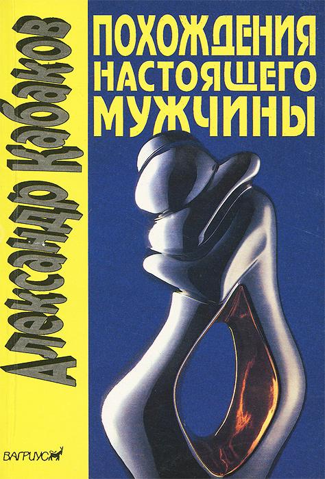 Александр Кабаков Похождения настоящего мужчины в Москве и других невероятных местах марк кабаков твое дыханье рядом сборник