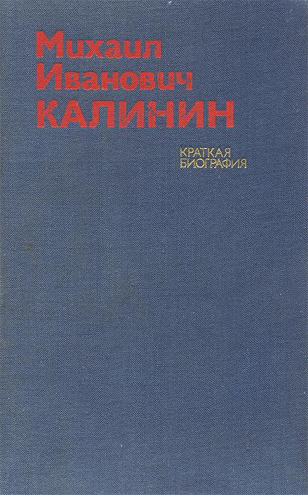 П. Голуб, М. Кабанов, Г. Мухина, Ю. Шарапов Михаил Иванович Калинин. Краткая биография