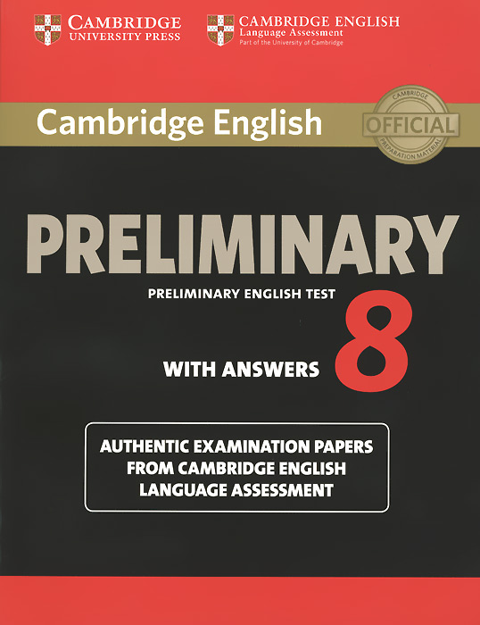 Cambridge English Preliminary 8: Student's Book with Answers: Authentic Examination Papers from Cambridge English Language Assessment gray e o sullivan n practice tests for the pet teacher s book 1 preliminary english test книга для учителя