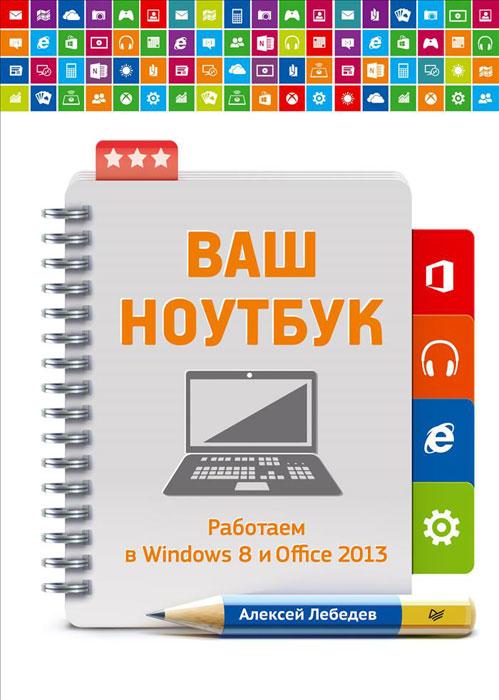 Алексей Лебедев Ваш ноутбук. Работаем в Windows 8 и Office 2013 ноутбук как использовать