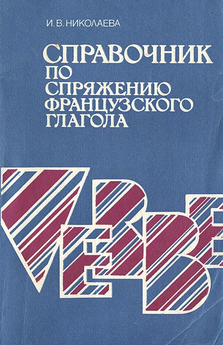 И. В. Николаева Справочник по спряжению французского глагола