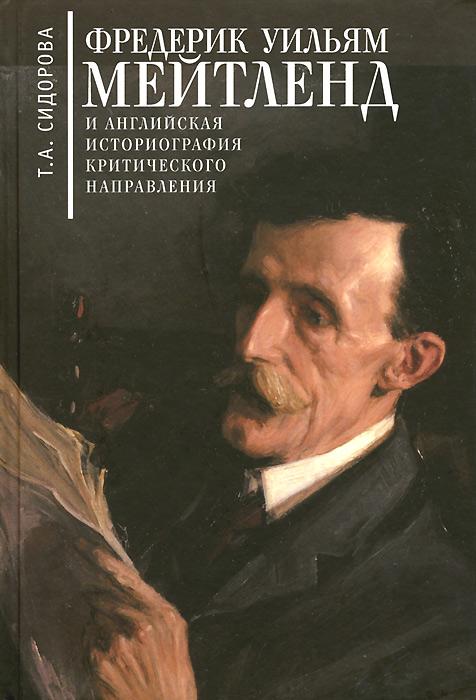 Т. А. Сидорова Фредерик Уильям Мейтленд и английская историография критического направления