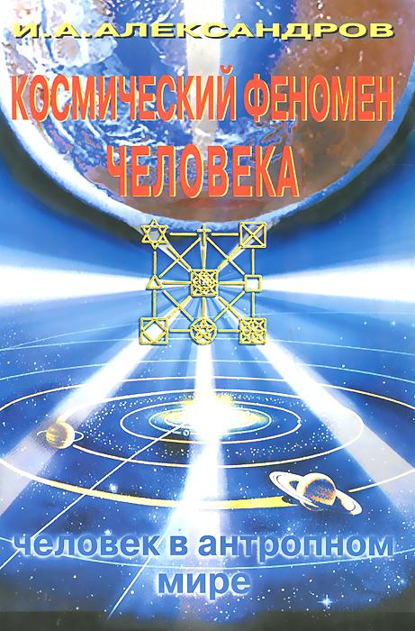 И. А. Александров Космический феномен человека. Человек в антропном мире феномен человека