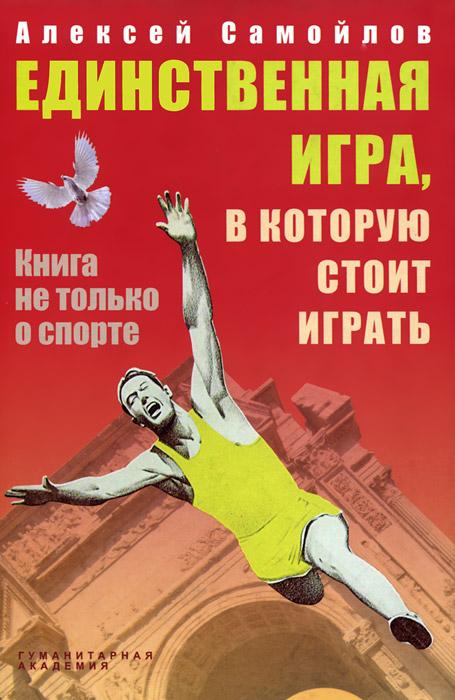 Алексей Самойлов Единственная игра, в которую стоит играть. Книга не только о спорте