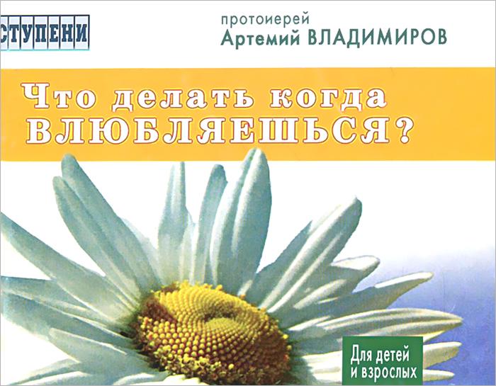 Протоиеррей Артемий Владимиров Что делать, когда влюбляешься? протоиерей артемий владимиров врачевание души исповедь