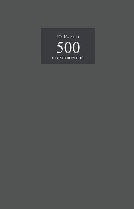 Ю. Казарин Ю. Казарин. 500 стихотворений саянский ю на изломе в сибирь за поэзией сборник стихотворений о сибири isbn 9785997322595