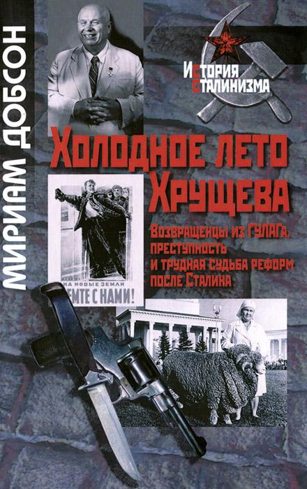 Мириам Добсон Холодное лето Хрущева. Возвращенцы из ГУЛАГа. Преступность и трудная судьба реформ после Сталина