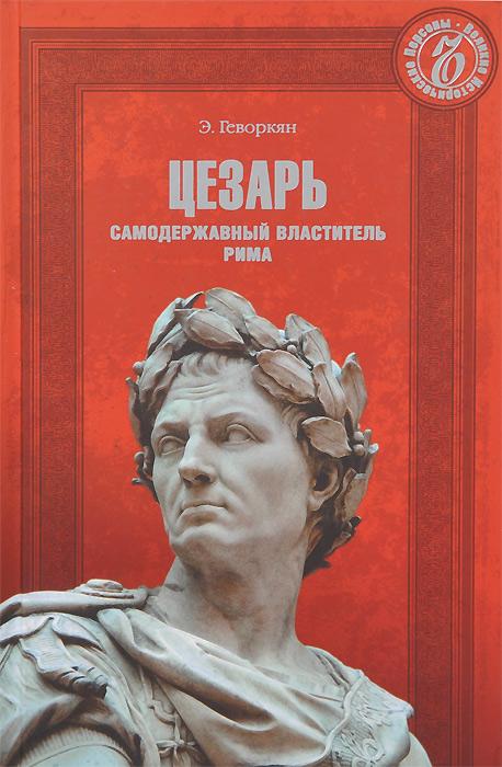 Э. Геворкян Цезарь. Самодержавный властитель Рима