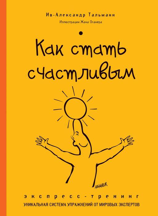 купить Ив-Александр Тальманн Как стать счастливым. Экспресс-тренинг по цене 146 рублей