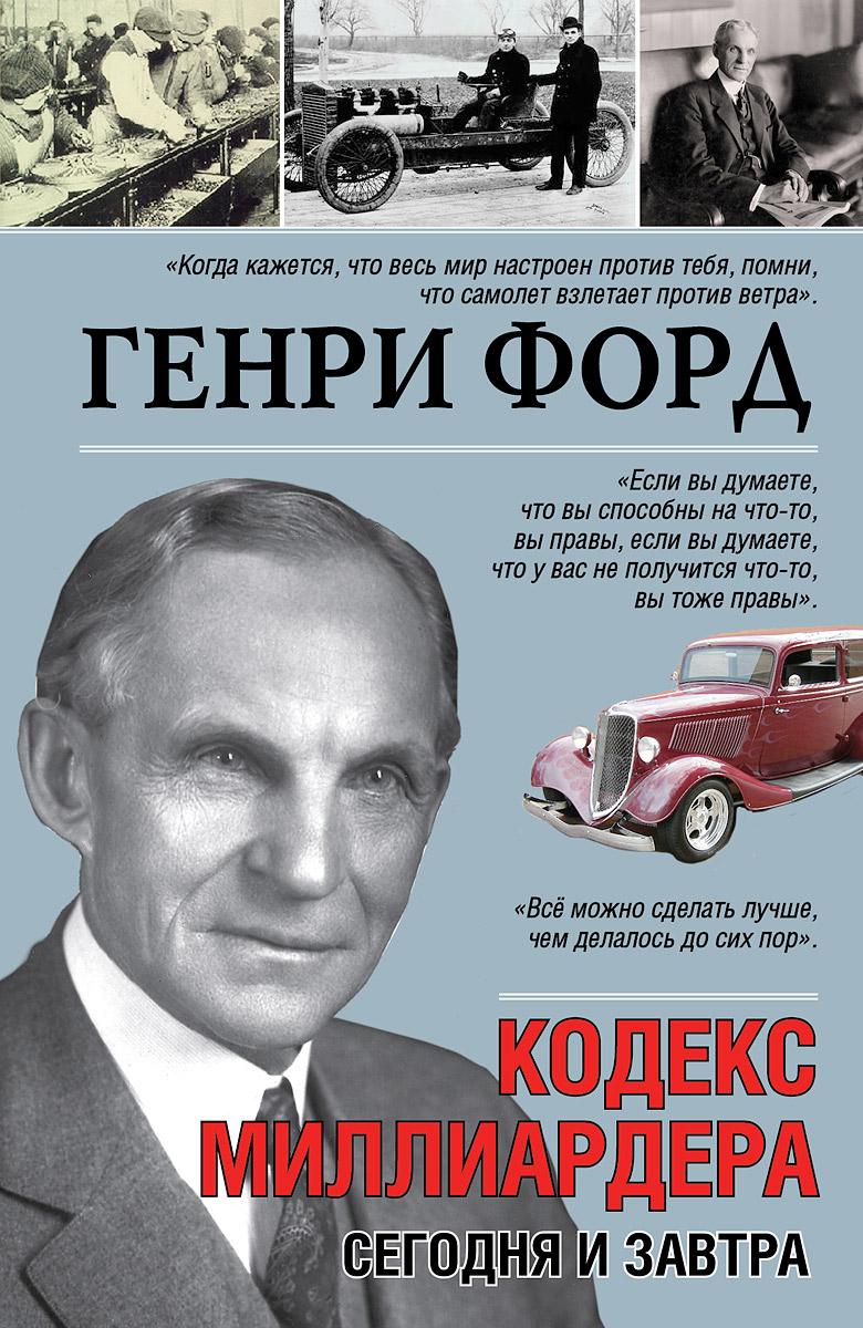 Генри Форд Кодекс миллиардера. Сегодня и завтра