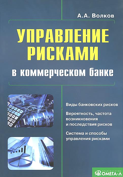 А. А. Волков Управление рисками в коммерческом банке. Практическое руководство