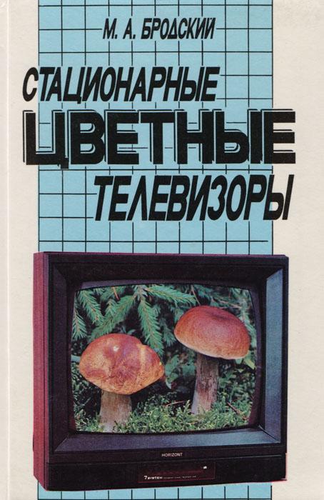 М. А. Бродский Стационарные цветные телевизоры ельяшкевич с цветные телевизоры зусцт справочное пособие