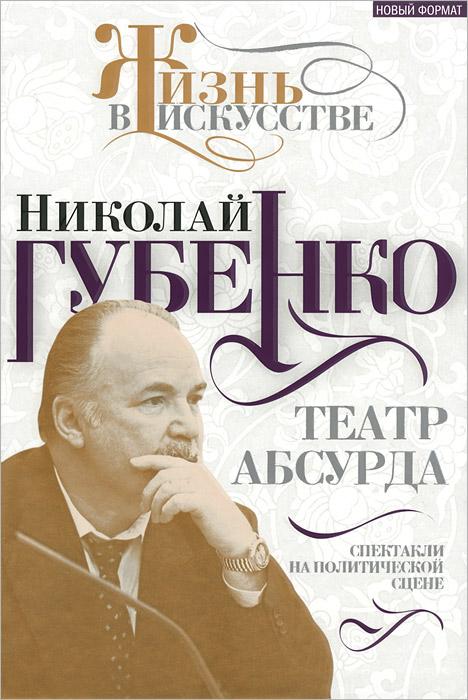 Николай Губенко Театр абсурда. Спектакли на политической сцене