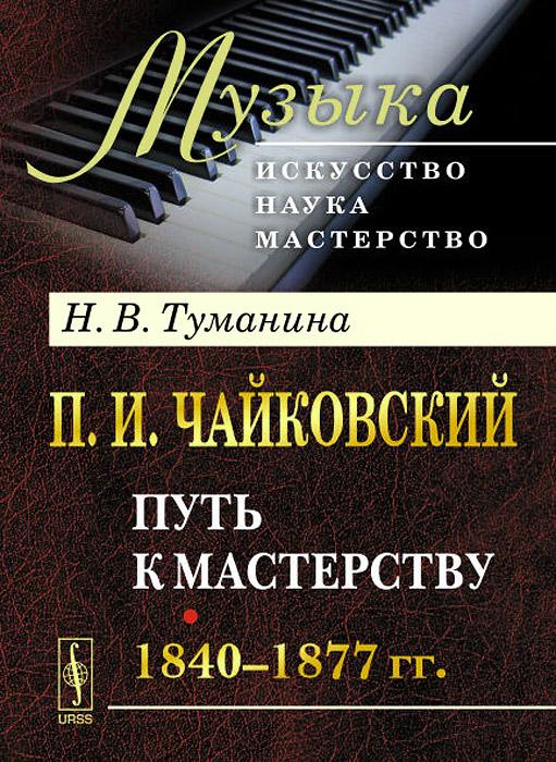 Н. В. Туманина П. И. Чайковский. Часть 1. Путь к мастерству. 1840-1877 гг.