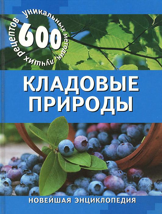 Кладовые природы. 600 уникальных методик, лучших рецептов