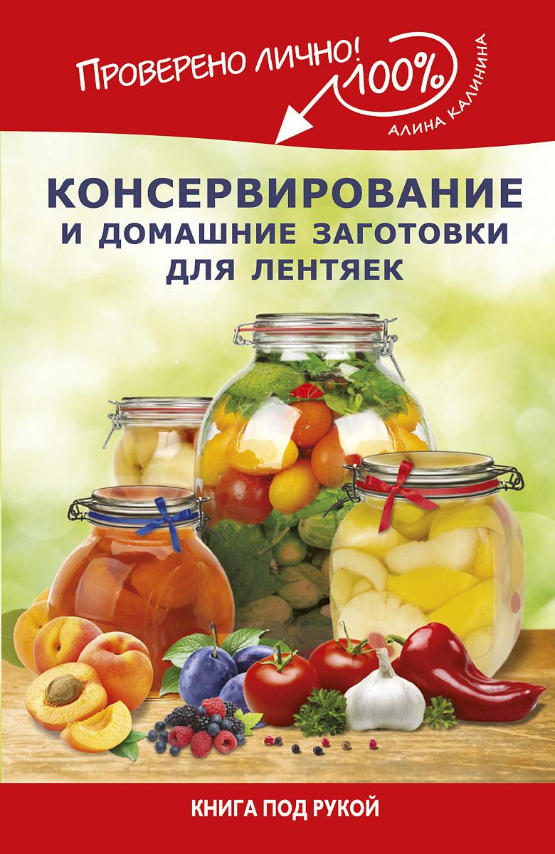 Алина Калинина Консервирование и домашние заготовки для лентяек