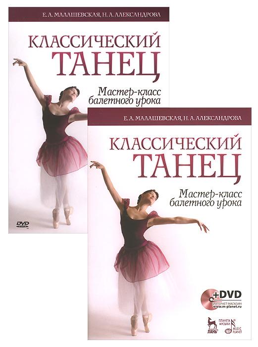 Е. А. Малашевская, Н. А. Александрова Классический танец. Мастер-класс балетного урока. Учебное пособие (+ DVD-ROM) цена