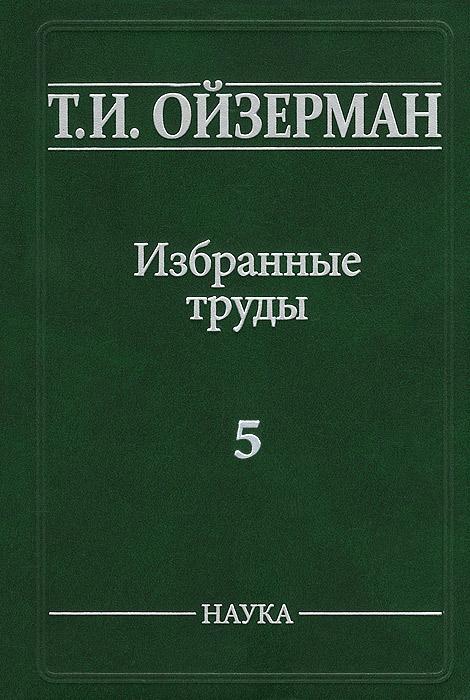 Т. И. Ойзерман Т. И. Ойзерман. Избранные труды. В 5 томах. Том 5. Метафилософия. Амбивалентность философии