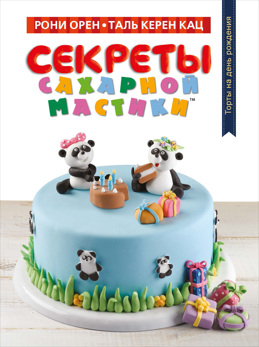 Рони Орен, Таль Керен Кац Секреты сахарной мастики. Торты на день рождения махаон книга для творчества секреты пластилина рони орен