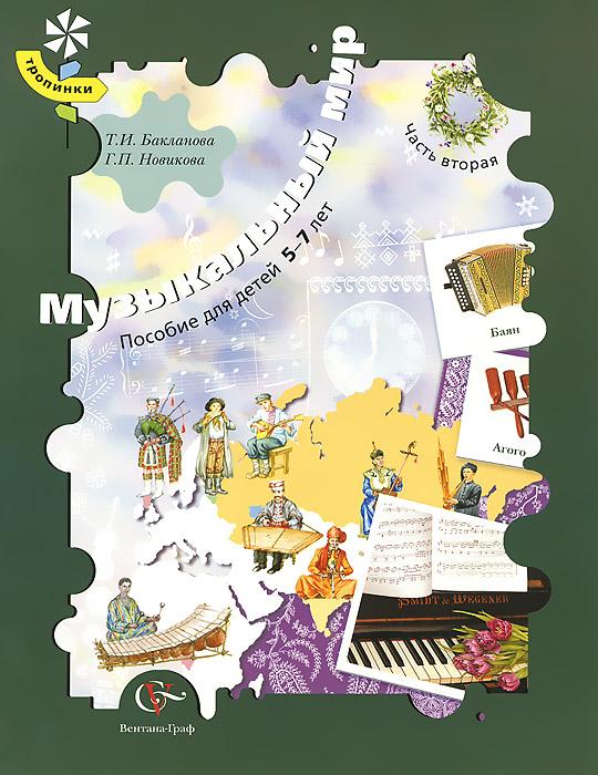 Т. И. Бакланова, Г. П. Новикова Музыкальный мир. Пособие для детей 5-7 лет. В 2 частях. Часть 2