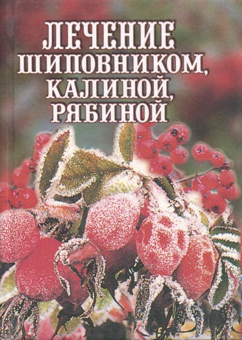 Илья Рощин Лечение шиповником, калиной, рябиной илья рощин лечение шиповником калиной рябиной