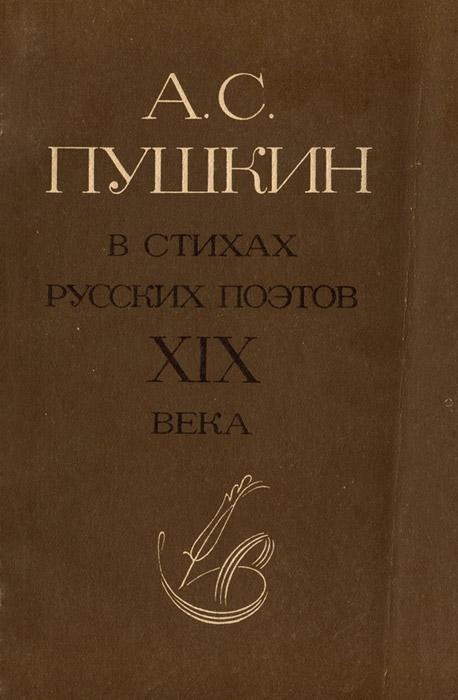 Александр Пушкин А. С. Пушкин в стихах русских поэтов XIX века