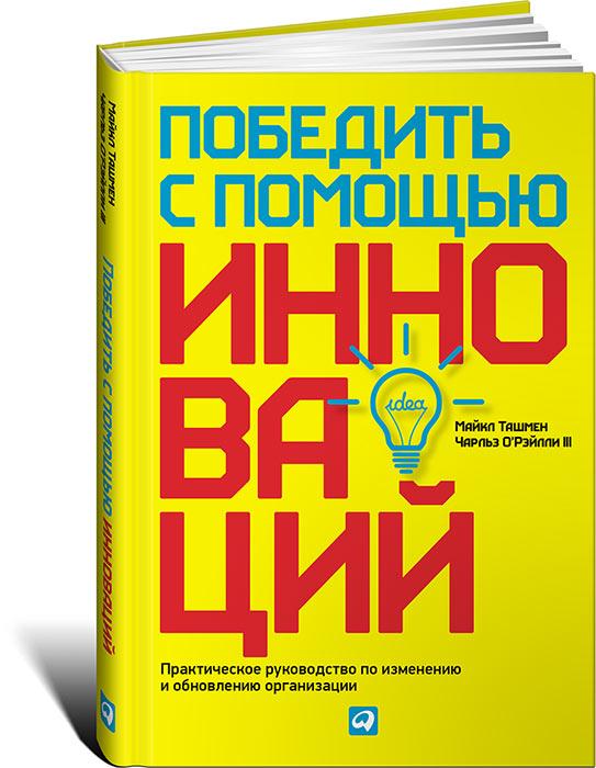 Майкл Ташмен, Чарльз О'Рэйлли III Победить с помощью инноваций. Практическое руководство по изменению и обновлению организации