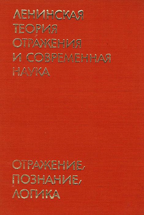 Ленинская теория отражения и современная наука. Отражение, познание, логика