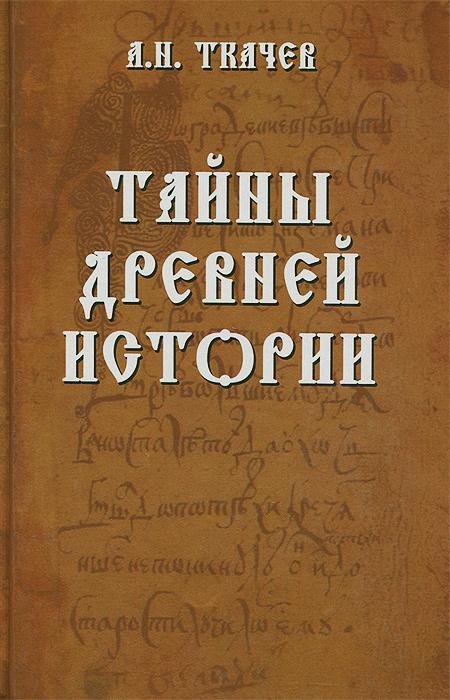 А. Н. Ткачев Тайны древней истории