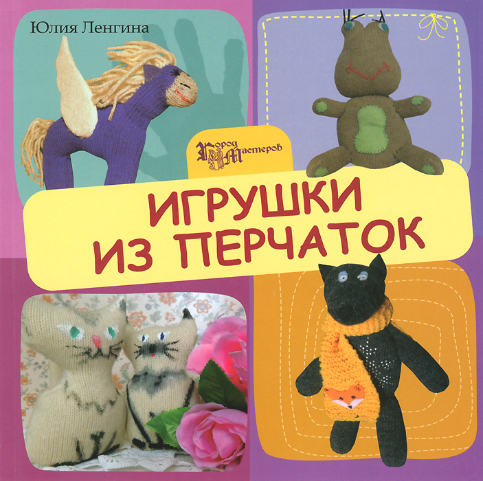 Юлия Ленгина Игрушки из перчаток любовь чернобаева игрушки из трикотажа своими руками